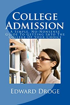 College Admission: A Simple, No-Nonsense Guide To Getting Into The College Of Your Choice (Dr. Droge's Series in Education and Intelligence) by [Droge, Edward]