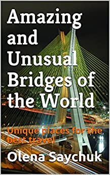 Amazing and Unusual Bridges of the World: Unique places for the best travel