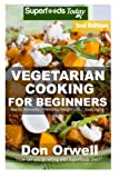 Vegetarian Cooking For Beginners: Second Edition - Over 145+ Vegetarian Quick & Easy Cooking, Heart Healthy Cooking, Wheat Free Diet, Whole Foods ... meal plans-weight loss eating) (Volume 100)