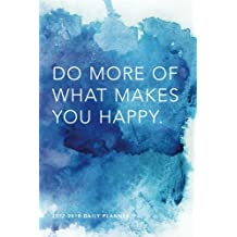 2017 - 2018 Daily Planner; Do More of What Makes You Happy: 18 Month Planner, July 2017 – December 2018