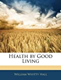 Health by Good Living, William Whitty Hall, 114415636X
