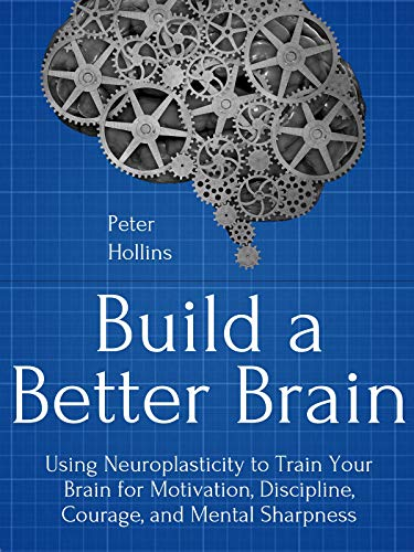 Build a Better Brain: Using Everyday Neuroscience to Train Your Brain for Motivation, Discipline, Courage, and Mental Sharpness by [Hollins, Peter]