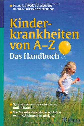 Kinderkrankheiten von A-Z Das Handbuch: Symptome richtig einschätzen und behandeln - Wo Naturheilverfahren wirken - wann Schulmedizin nötig ist