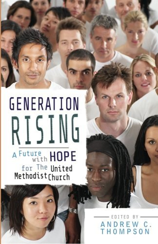 Generation Rising: A Future with Hope for the United Methodist Church by Andrew C. Thompson (2011-04-01) pdf