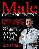 Penis Enlargement, Your Options: Male Enhancement (Penis Surgery, Penis Stretchers, Penis Pumps, Penis Clamps, Penis Pills, & More Book 1)