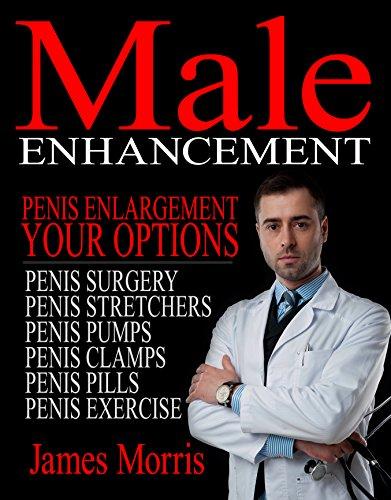 (Penis Enlargement, Your Options: Male Enhancement (Penis Surgery, Penis Stretchers, Penis Pumps, Penis Clamps, Penis Pills, & More Book)
