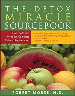 The Detox Miracle Sourcebook: Raw Food and Herbs for Complete Cellular Regeneration by Robert S. Morse N.D. (Jun 1 2004)