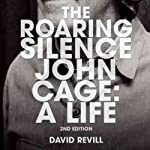 The Roaring Silence, Second Edition: John Cage: A Life | David Revill