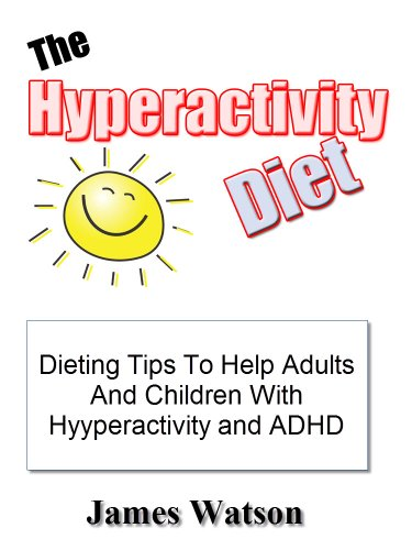 The Hyperactivity Diet: Dieting Tips To Helps Adults And Children With Hyperactivity And ADHD