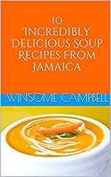 10 Incredibly Delicious Soup Recipes From Jamaica (Delicious Cookbook Series)