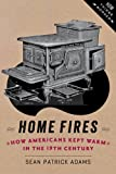 Home Fires : How Americans Kept Warm in the Nineteenth Century, Adams, Sean Patrick, 1421413574