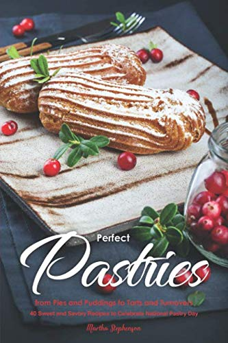 Perfect Pastries from Pies and Puddings to Tarts and Turnovers: 40 Sweet and Savory Recipes to Celebrate National Pastry Day by Martha Stephenson