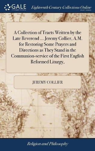 Communion Stand - A Collection of Tracts Written by the Late Reverend ... Jeremy Collier, A.M. for Restoring Some Prayers and Directions as They Stand in the Communion-Service of the First English Reformed Liturgy,