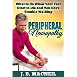 Peripheral Neuropathy: What to do When Your Feet Start to Die and You Have Trouble Walking