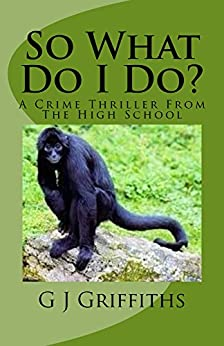 So What Do I Do?: A Crime Thriller from the High School (So What! Series Book 3) by [Griffiths, G J]