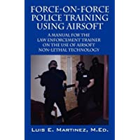 Force-On-Force Police Training Using Airsoft: A manual for the law enforcement trainer on the use of Airsoft non-lethal technology