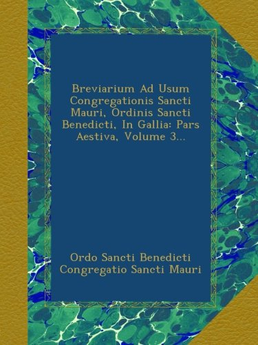 Download Breviarium Ad Usum Congregationis Sancti Mauri, Ordinis Sancti Benedicti, In Gallia: Pars Aestiva, Volume 3... pdf