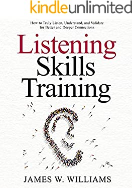Listening Skills Training: How to Truly Listen, Understand, and Validate for Better and Deeper Connections (Communication Skills Training Book 8)