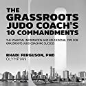 The Grassroot Judo Coach's 10 Commandments: The Essential Information and Educational Tips for Grassroots Judo Coaching Success Audiobook by Rhadi Ferguson Narrated by Rhadi Ferguson
