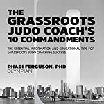 The Grassroot Judo Coach's 10 Commandments: The Essential Information and Educational Tips for Grassroots Judo Coaching Success | Rhadi Ferguson