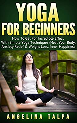 Yoga For Beginners: How To Get For Incredible Effect With Simple Yoga Techniques (Heal Your Body , Anxiety Relief & Weight Loss, Inner Happiness) (yoga for beginners, yoga books, yoga poses)