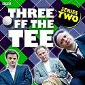 Three off the Tee: Series 2 Radio/TV Program by David Spicer Narrated by Danny Webb, Tony Slattery, Tony Gardner, Polly Frame, Carla Mendonça