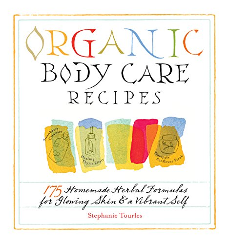 Organic Body Care Recipes: 175 Homemade Herbal Formulas for Glowing Skin & a Vibrant Self by Stephanie L. Tourles