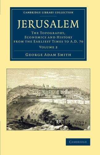 Jerusalem: The Topography, Economics and History from the Earliest Times to AD 70 (Cambridge Library Collection - Travel, Middle East and Asia Minor) (Volume 2)