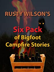 Rusty Wilson's Six Pack of Bigfoot Campfire Stories (Collection #7)