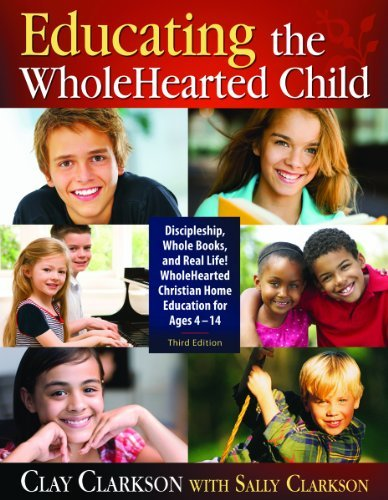 Educating the WholeHearted Child -- Third Edition by Clay Clarkson with Sally Clarkson (2011-06-15)