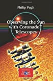 Observing the Sun with Coronado Telescopes, Pugh, Philip, 0387681264