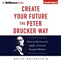 Create Your Future the Peter Drucker Way: Developing and Applying a Forward-Focused Mindset Audiobook by Bruce Rosenstein Narrated by Tom Parks