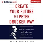 Create Your Future the Peter Drucker Way: Developing and Applying a Forward-Focused Mindset   Bruce Rosenstein