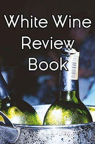 White Wine Review Book: Write Records of White Wines, Projects, Tastings, Equipment, Cocktails, Guides, Reviews and Courses