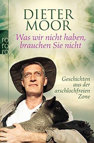 Was wir nicht haben, brauchen Sie nicht: Geschichten aus der arschlochfreien Zone Taschenbuch – 2. November 2009 Dieter Moor Rowohlt Taschenbuch 3499624753 Belletristik / Biographien