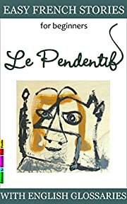 Easy French Stories for Beginners - Le Pendentif: With French-English Glossaries (Easy French Reader Series for Beginners t. 1) (French Edition)