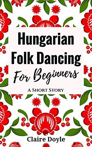 Hungarian Folk Dancing For Beginners (Kindle Single)