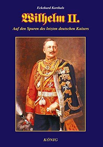 Wilhelm II.: Auf den Spuren des letzten deutschen Kaisers