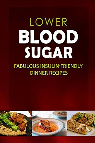 (Lower Blood Sugar - Fabulous Insulin-Friendly Dinner Recipes: Grain-Free, Sugar-Free Cookbook for Healthy Blood Sugar Levels)