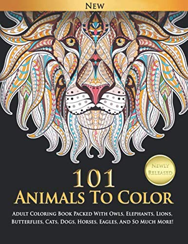 101 Animals To Color : Adult Coloring Book Packed With Owls, Elephants, Lions, Butterflies, Cats, Dogs, Horses, Eagles, And So Much -