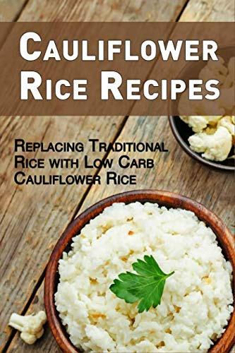 Cauliflower Rice Recipes: Replacing Traditional Rice with Low Carb Cauliflower Rice by JR Stevens