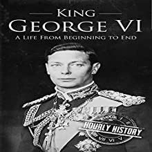King George VI: A Life from Beginning to End Audiobook by Hourly History Narrated by Barry Shannon