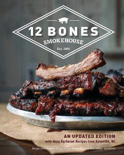 12 Bones Smokehouse: An Updated Edition with More Barbecue Recipes from Asheville, NC by Bryan King, Angela King, Shane Heavner, Mackensy Lunsford