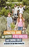 A Practical Guide for Raising a Self-Directed and Caring Child: An Alternative to the Tiger Mother...