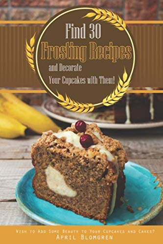 Find 30 Frosting Recipes and Decorate Your Cupcakes with Them!: Wish to Add Some Beauty to Your Cupcakes and Cakes? by April Blomgren