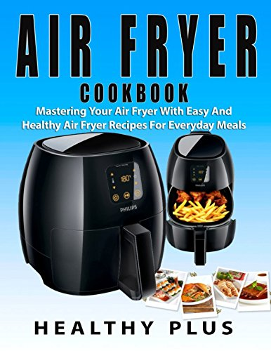 Air Fryer CookBook: Mastering Your Air Fryer With Easy And Healthy Air Fryer Recipes For Everyday Meals by Healthy Plus, Jenny Power