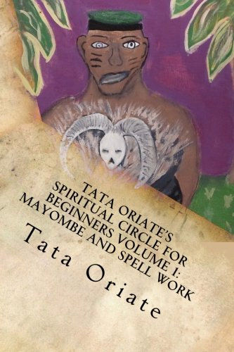 Tata Oriate's Spiritual Circle for Beginners Volume 1: Mayombe and Spell work (TATE ORIATE'S SPIRITUAL CIRCLE)