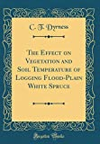 Amazon / Forgotten Books: The Effect on Vegetation and Soil Temperature of Logging Flood - Plain White Spruce Classic Reprint (C T Dyrness)