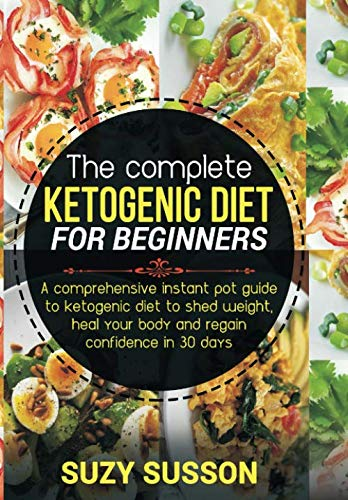 The Complete Ketogenic Diet for Beginners: A Comprehensive Instant Pot Guide to Ketogenic Diet to Shed Weight, Heal Your Body and Regain Confidence in 30 Days by Suzy Susson