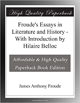 froude s essays in literature and history introduction by  froude s essays in literature and history introduction by hilaire belloc james anthony froude com books